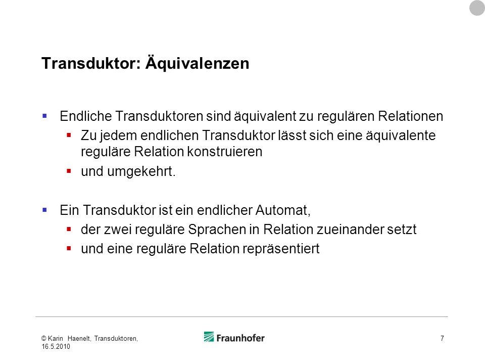 Transduktor: Äquivalenzen Endliche Transduktoren sind äquivalent zu regulären Relationen Zu jedem endlichen Transduktor lässt sich eine äquivalente reguläre Relation konstruieren und umgekehrt.