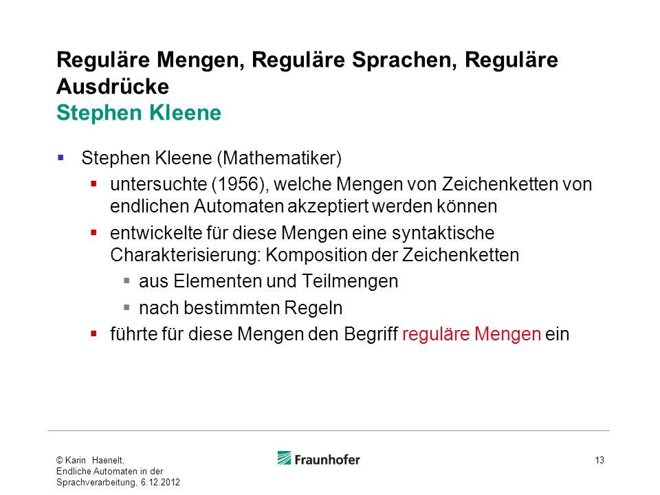 Reguläre Mengen, Reguläre Sprachen, Reguläre Ausdrücke Stephen Kleene Stephen Kleene (Mathematiker) untersuchte (1956), welche Mengen von Zeichenketten von endlichen Automaten akzeptiert werden können entwickelte für diese Mengen eine syntaktische Charakterisierung: Komposition der Zeichenketten aus Elementen und Teilmengen nach bestimmten Regeln führte für diese Mengen den Begriff reguläre Mengen ein © Karin Haenelt, Endliche Automaten in der Sprachverarbeitung, 6.12.2012 13