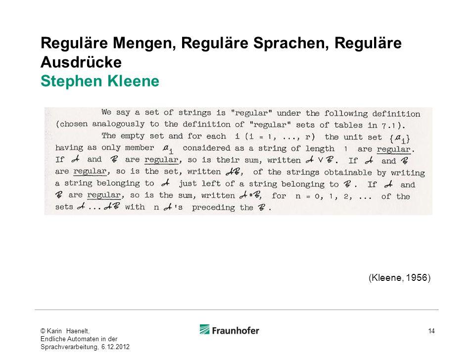 Reguläre Mengen, Reguläre Sprachen, Reguläre Ausdrücke Stephen Kleene © Karin Haenelt, Endliche Automaten in der Sprachverarbeitung, 6.12.2012 14 (Kleene, 1956)