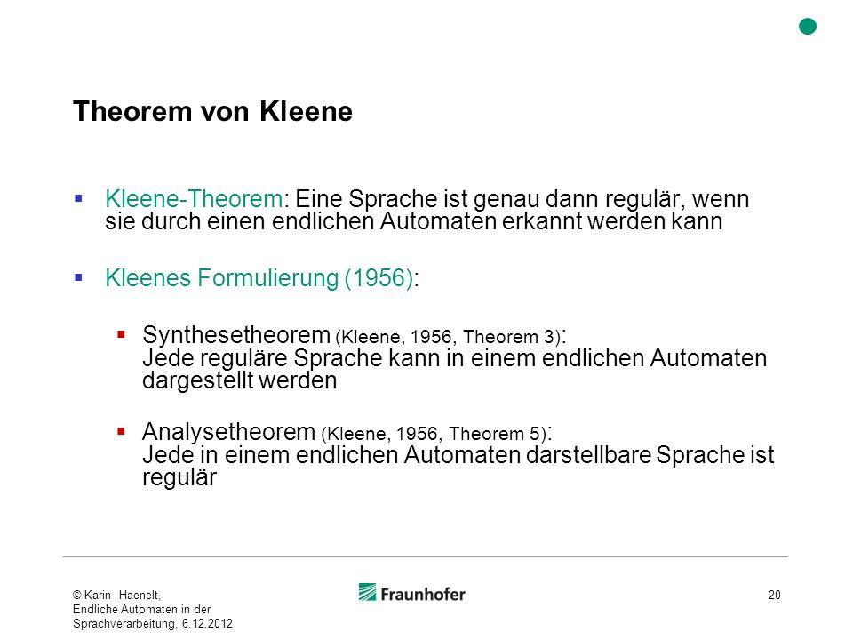 Theorem von Kleene Kleene-Theorem: Eine Sprache ist genau dann regulär, wenn sie durch einen endlichen Automaten erkannt werden kann Kleenes Formulierung (1956): Synthesetheorem (Kleene, 1956, Theorem 3) : Jede reguläre Sprache kann in einem endlichen Automaten dargestellt werden Analysetheorem (Kleene, 1956, Theorem 5) : Jede in einem endlichen Automaten darstellbare Sprache ist regulär © Karin Haenelt, Endliche Automaten in der Sprachverarbeitung, 6.12.2012 20