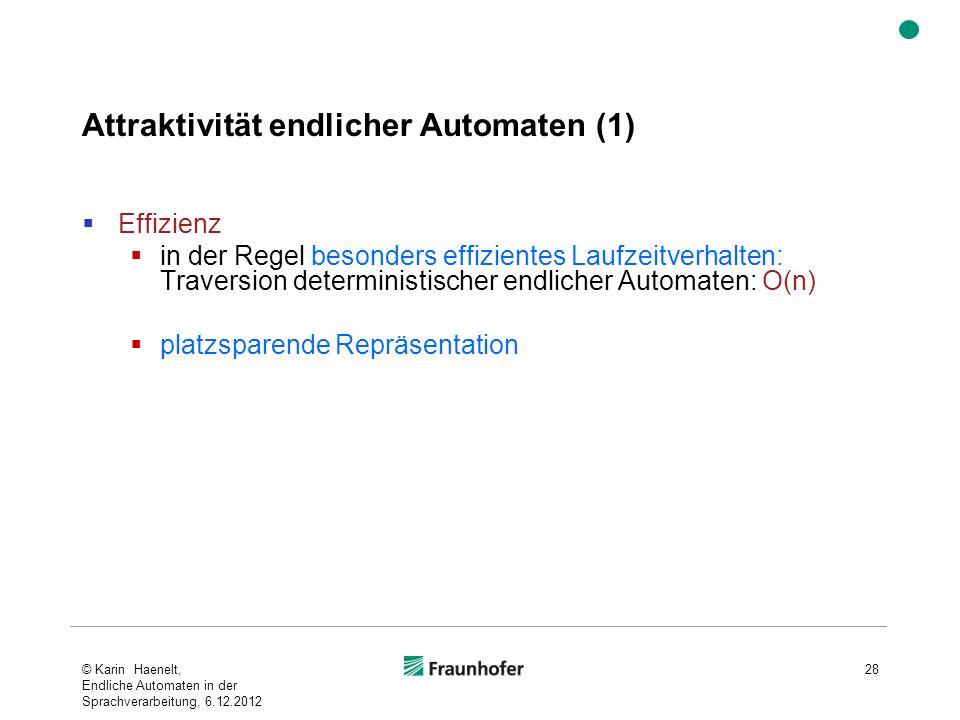 Attraktivität endlicher Automaten (1) Effizienz in der Regel besonders effizientes Laufzeitverhalten: Traversion deterministischer endlicher Automaten: O(n) platzsparende Repräsentation © Karin Haenelt, Endliche Automaten in der Sprachverarbeitung, 6.12.2012 28