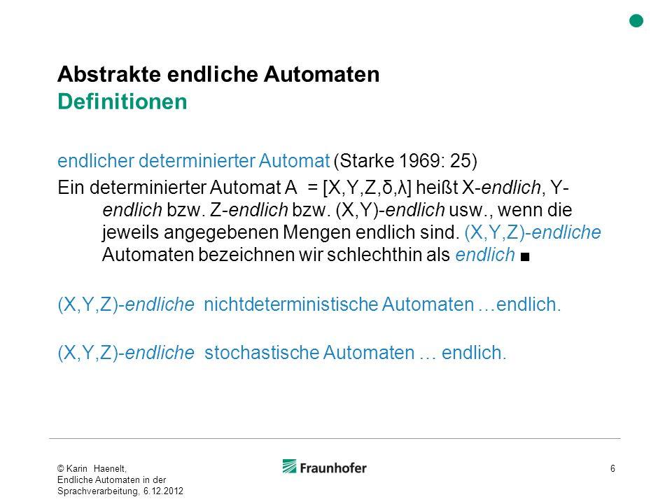 Abstrakte endliche Automaten Definitionen endlicher determinierter Automat (Starke 1969: 25) Ein determinierter Automat A = [X,Y,Z,δ,λ] heißt X-endlich, Y- endlich bzw.