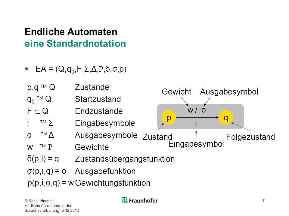 Endliche Automaten eine Standardnotation EA = (Q,q 0,F,Σ,Δ,,δ,σ,ρ) © Karin Haenelt, Endliche Automaten in der Sprachverarbeitung, 6.12.2012 7 p,q Q δ(p,i) = q σ(p,i,q) = o i Σ o Δ Zustände Eingabesymbole Ausgabesymbole Zustandsübergangsfunktion Ausgabefunktion pq i o ZustandFolgezustand Eingabesymbol Ausgabesymbol w / Gewicht w Gewichte ρ(p,i,o,q) = w Gewichtungsfunktion F Q Endzustände q 0 Q Startzustand