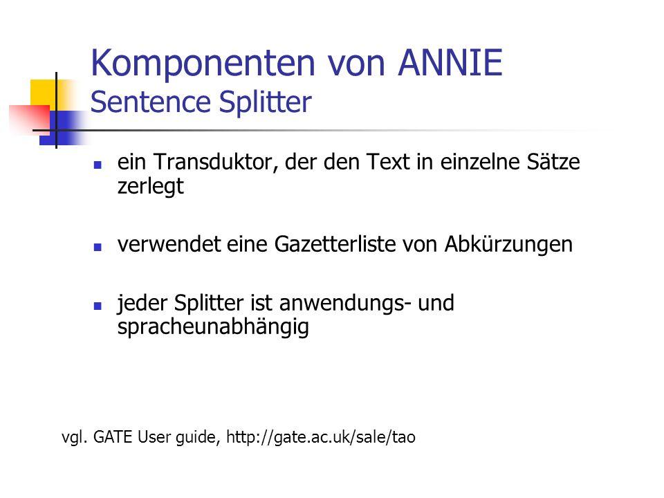 Komponenten von ANNIE Sentence Splitter ein Transduktor, der den Text in einzelne Sätze zerlegt verwendet eine Gazetterliste von Abkürzungen jeder Splitter ist anwendungs- und spracheunabhängig vgl.