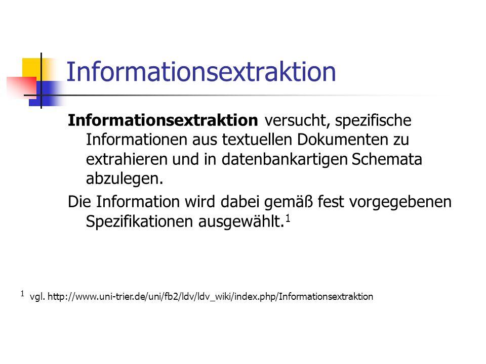 Informationsextraktion Informationsextraktion versucht, spezifische Informationen aus textuellen Dokumenten zu extrahieren und in datenbankartigen Schemata abzulegen.