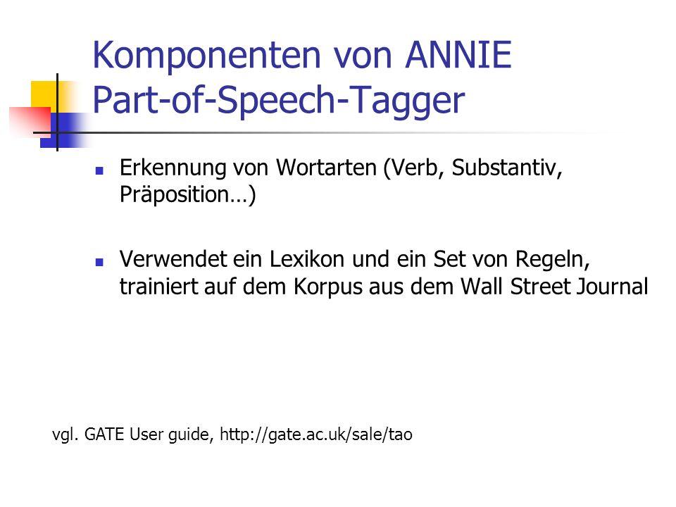 Komponenten von ANNIE Part-of-Speech-Tagger Erkennung von Wortarten (Verb, Substantiv, Präposition…) Verwendet ein Lexikon und ein Set von Regeln, trainiert auf dem Korpus aus dem Wall Street Journal vgl.