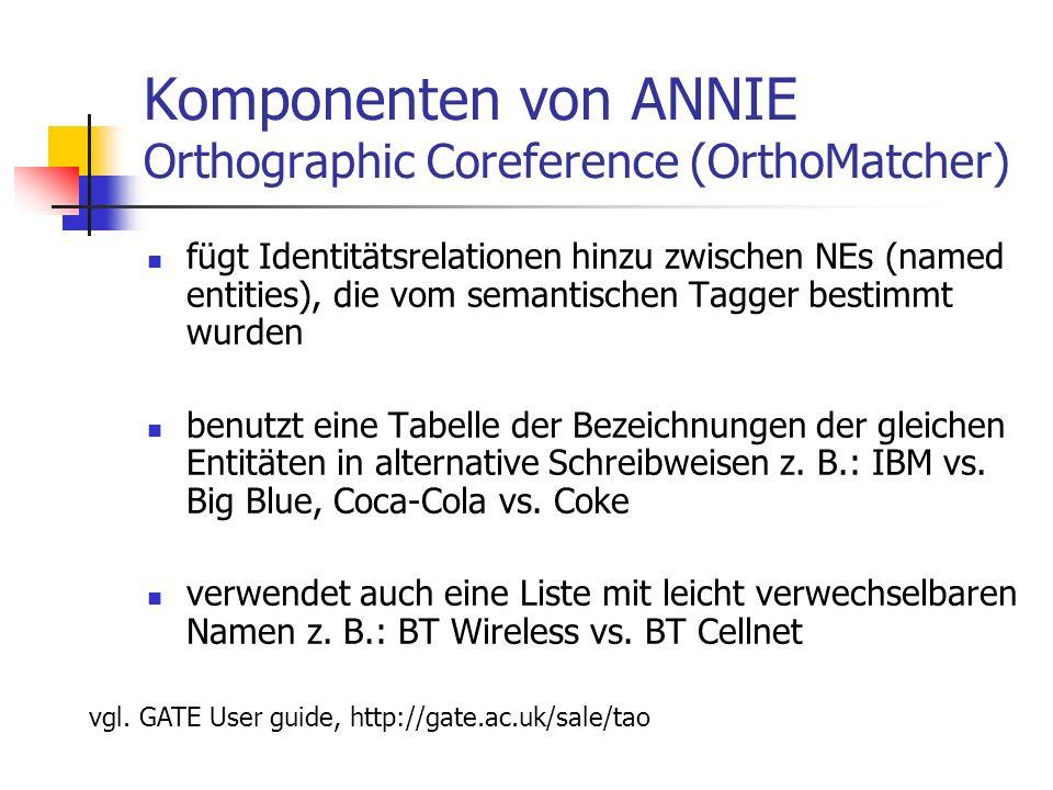 Komponenten von ANNIE Orthographic Coreference (OrthoMatcher) fügt Identitätsrelationen hinzu zwischen NEs (named entities), die vom semantischen Tagger bestimmt wurden benutzt eine Tabelle der Bezeichnungen der gleichen Entitäten in alternative Schreibweisen z.