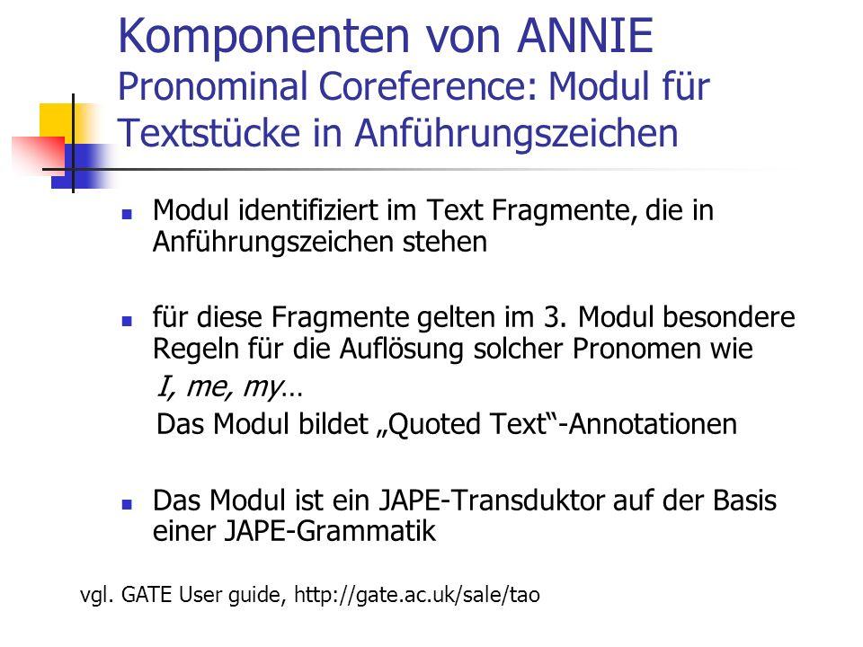 Komponenten von ANNIE Pronominal Coreference: Modul für Textstücke in Anführungszeichen Modul identifiziert im Text Fragmente, die in Anführungszeichen stehen für diese Fragmente gelten im 3.