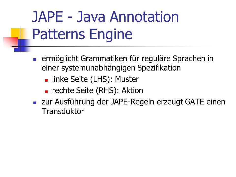 JAPE - Java Annotation Patterns Engine ermöglicht Grammatiken für reguläre Sprachen in einer systemunabhängigen Spezifikation linke Seite (LHS): Muster rechte Seite (RHS): Aktion zur Ausführung der JAPE-Regeln erzeugt GATE einen Transduktor