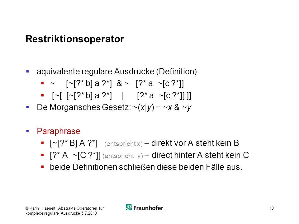 Restriktionsoperator äquivalente reguläre Ausdrücke (Definition): ~ [~[ * b] a *] & ~ [ * a ~[c *]] [~[ [~[ * b] a *] | [ * a ~[c *]] ]] De Morgansches Gesetz: ~(x|y) = ~x & ~y Paraphrase [~[ * B] A *] (entspricht x) – direkt vor A steht kein B [ * A ~[C *]] (entspricht y) – direct hinter A steht kein C beide Definitionen schließen diese beiden Fälle aus.