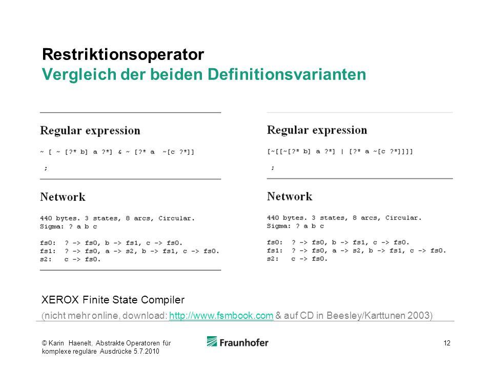 Restriktionsoperator Vergleich der beiden Definitionsvarianten 12 XEROX Finite State Compiler ( nicht mehr online, download: http://www.fsmbook.com & auf CD in Beesley/Karttunen 2003)http://www.fsmbook.com © Karin Haenelt, Abstrakte Operatoren für komplexe reguläre Ausdrücke 5.7.2010
