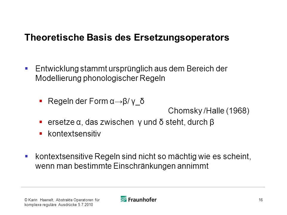 Theoretische Basis des Ersetzungsoperators Entwicklung stammt ursprünglich aus dem Bereich der Modellierung phonologischer Regeln Regeln der Form αβ/ γ_δ Chomsky /Halle (1968) ersetze α, das zwischen γ und δ steht, durch β kontextsensitiv kontextsensitive Regeln sind nicht so mächtig wie es scheint, wenn man bestimmte Einschränkungen annimmt 16© Karin Haenelt, Abstrakte Operatoren für komplexe reguläre Ausdrücke 5.7.2010