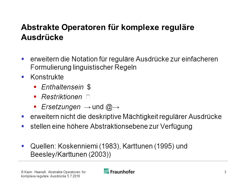 Abstrakte Operatoren für komplexe reguläre Ausdrücke erweitern die Notation für reguläre Ausdrücke zur einfacheren Formulierung linguistischer Regeln Konstrukte Enthaltensein $ Restriktionen Ersetzungen und @ erweitern nicht die deskriptive Mächtigkeit regulärer Ausdrücke stellen eine höhere Abstraktionsebene zur Verfügung Quellen: Koskenniemi (1983), Karttunen (1995) und Beesley/Karttunen (2003)) 3© Karin Haenelt, Abstrakte Operatoren für komplexe reguläre Ausdrücke 5.7.2010