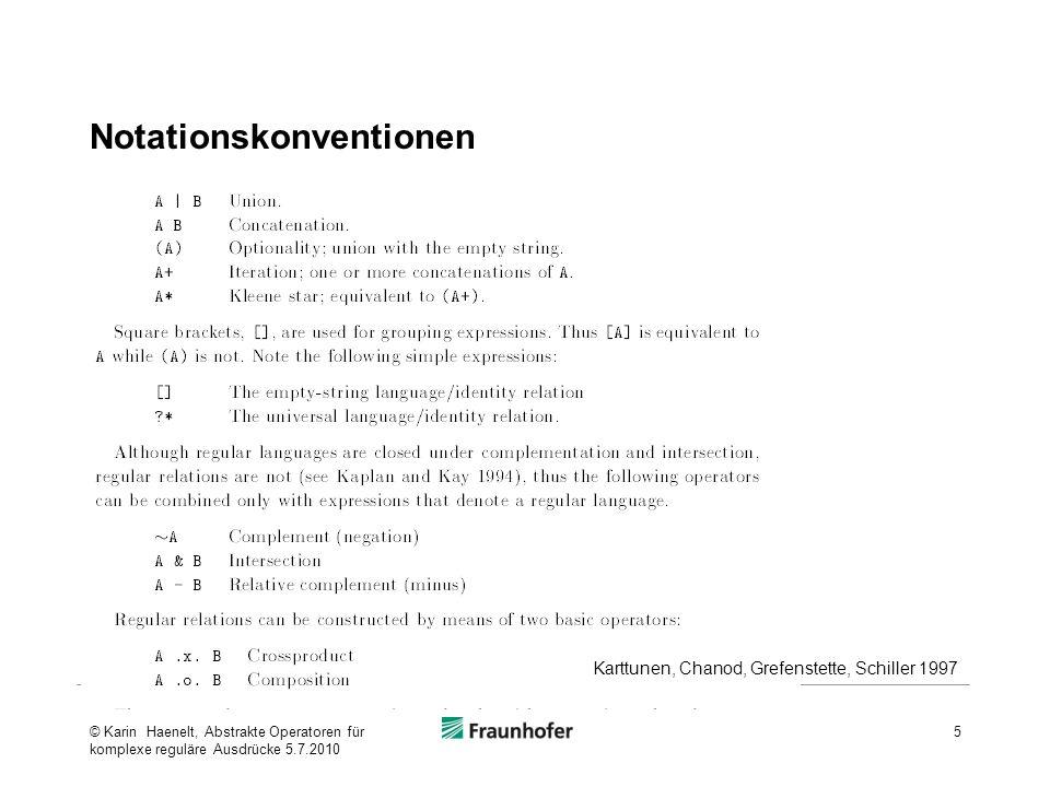 Themen Einführung: Komplexe Reguläre Ausdrücke Notationskonventionen: Basisoperatoren Definitionen komplexer regulärer Ausdrücke Enthaltensein Restriktion Ersetzungen Theoretische Basis des Ersetzungsoperators: Einschränkung der Mächtigkeit kontextsensitiver Regeln Anwendungsbeispiele Restriktionsoperator: Parsing Ersetzungsregel: Phonologisches Beispiel 6© Karin Haenelt, Abstrakte Operatoren für komplexe reguläre Ausdrücke 5.7.2010