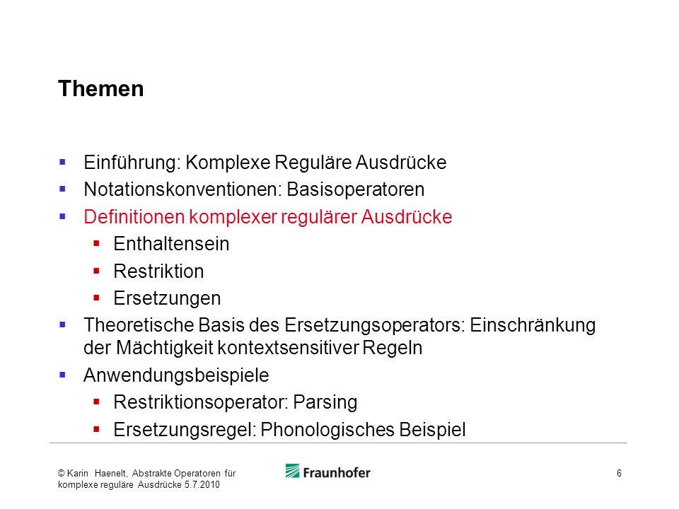 Theoretische Basis komplexer regulärer Ausdrücke Schützenberger (1961): für jedes Paar sequentiell anwendbarer Transduktoren existiert ein äquivalenter einzelner Transduktor Johnson (1972) (seinerzeit nicht beachtet und vergessen) Kaplan und Kay (um 1980) (neu entdeckt): Eingabe-Ausgabepaare einer kontextsensitiven Regel stellen reguläre Relationen dar, wenn eine kontextsensitive Regel im nächsten Zyklus nicht wieder auf ihre eigene Ausgabe angewendet werden darf 17© Karin Haenelt, Abstrakte Operatoren für komplexe reguläre Ausdrücke 5.7.2010