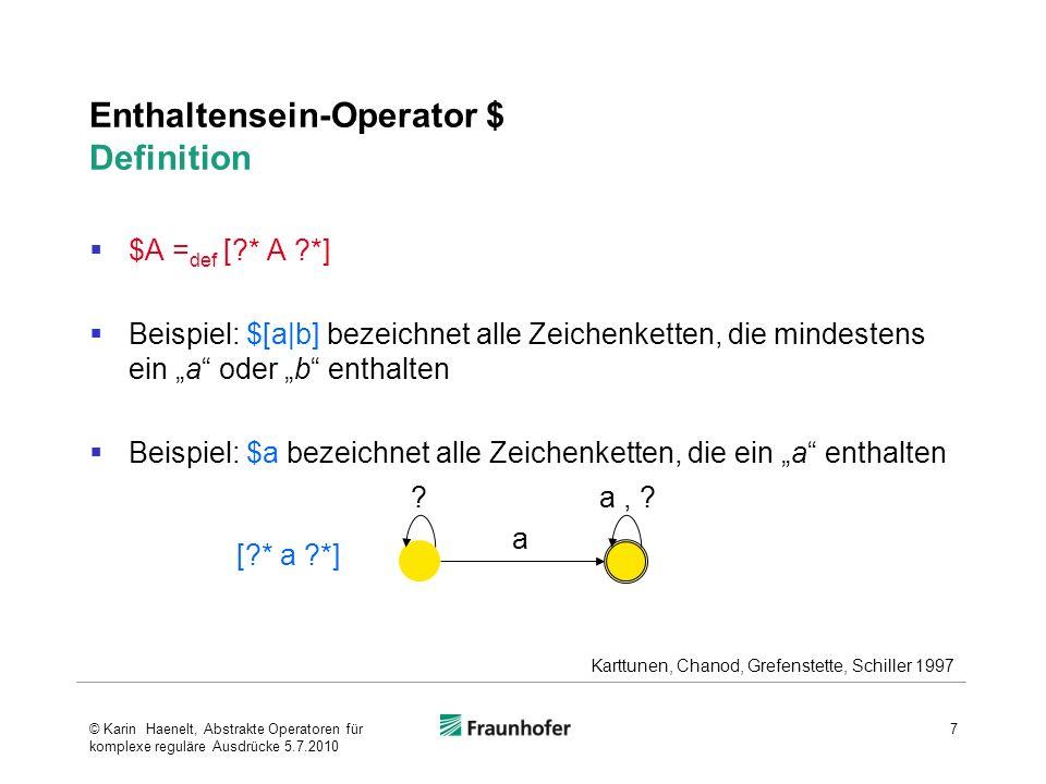 Restriktionsoperator => Definition A B _ C = def [~[[~[?* B] A ?*] | [?* A ~[C ?*]]]] 1) oder auch A B _ C = def ~ [ ~ [?* B] A ?*] & ~ [?* A ~[C ?*]] 2) Jedes A muss einen Vorgänger B und einen Nachfolger C haben 8 1) Beesley, Karttunen 2003 Karttunen, Chanod, Grefenstette, Schiller 1997 2)Karttunen, 2005, Folie 44 3)Graphik: Karttunen 2005, Folie 44 ?, c b b a c Σ = {a,b,c,?} © Karin Haenelt, Abstrakte Operatoren für komplexe reguläre Ausdrücke 5.7.2010