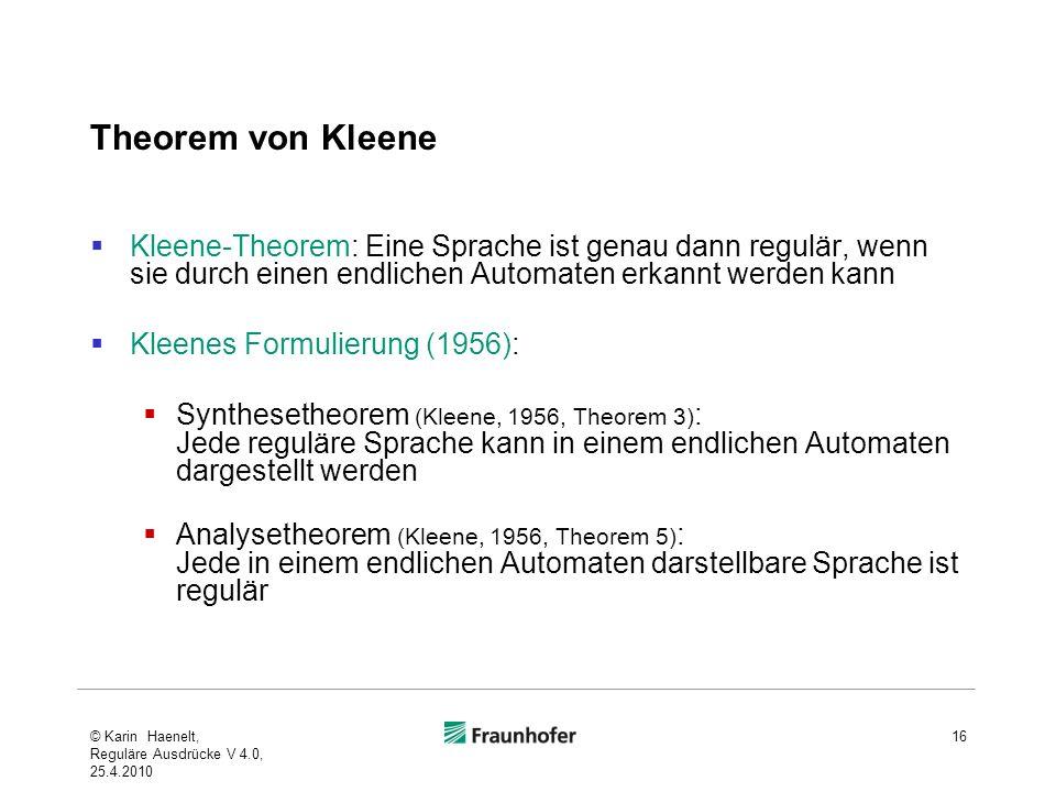 Theorem von Kleene Kleene-Theorem: Eine Sprache ist genau dann regulär, wenn sie durch einen endlichen Automaten erkannt werden kann Kleenes Formulierung (1956): Synthesetheorem (Kleene, 1956, Theorem 3) : Jede reguläre Sprache kann in einem endlichen Automaten dargestellt werden Analysetheorem (Kleene, 1956, Theorem 5) : Jede in einem endlichen Automaten darstellbare Sprache ist regulär © Karin Haenelt, Reguläre Ausdrücke V 4.0, 25.4.2010 16