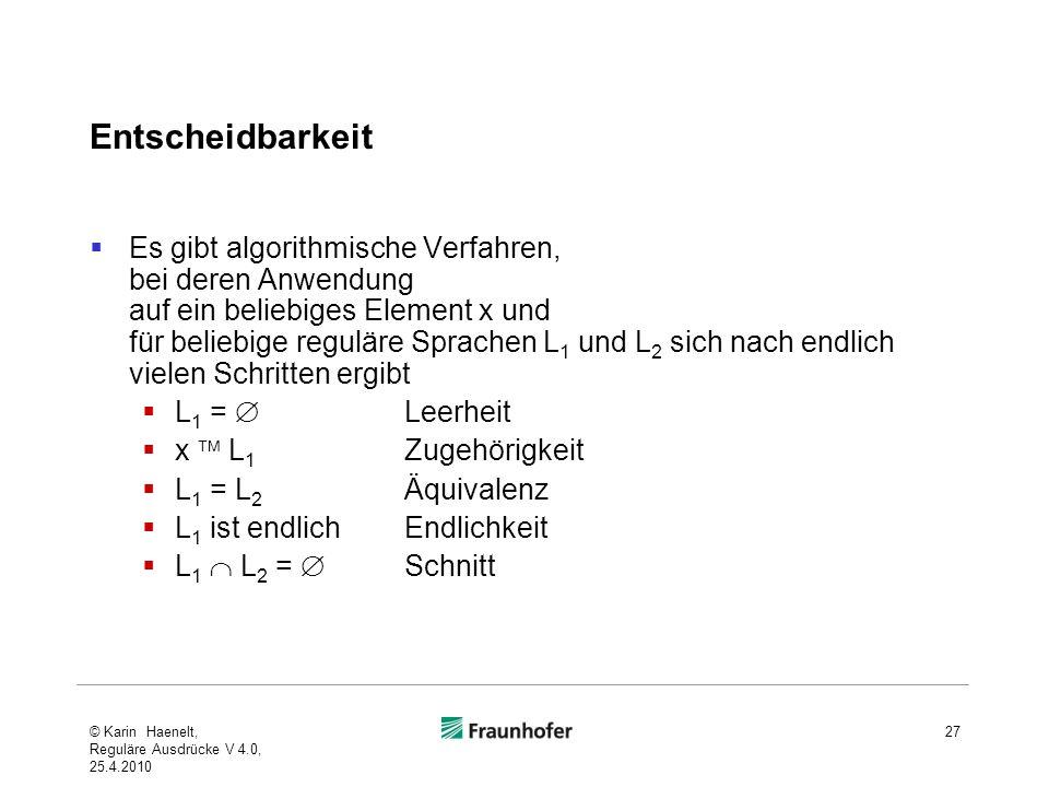 Entscheidbarkeit Es gibt algorithmische Verfahren, bei deren Anwendung auf ein beliebiges Element x und für beliebige reguläre Sprachen L 1 und L 2 sich nach endlich vielen Schritten ergibt L 1 = Leerheit x L 1 Zugehörigkeit L 1 = L 2 Äquivalenz L 1 ist endlich Endlichkeit L 1 L 2 = Schnitt © Karin Haenelt, Reguläre Ausdrücke V 4.0, 25.4.2010 27