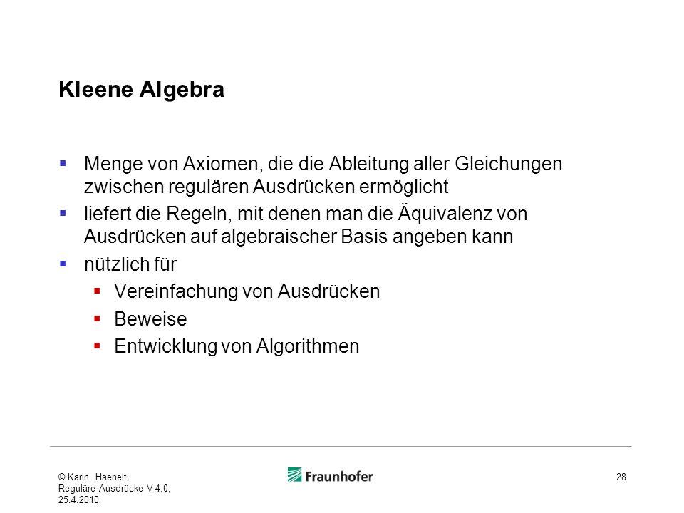 Kleene Algebra Menge von Axiomen, die die Ableitung aller Gleichungen zwischen regulären Ausdrücken ermöglicht liefert die Regeln, mit denen man die Äquivalenz von Ausdrücken auf algebraischer Basis angeben kann nützlich für Vereinfachung von Ausdrücken Beweise Entwicklung von Algorithmen © Karin Haenelt, Reguläre Ausdrücke V 4.0, 25.4.2010 28