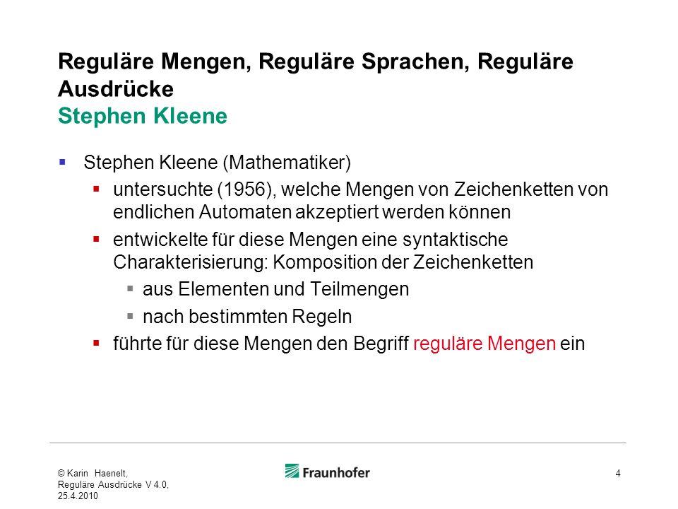 Reguläre Mengen, Reguläre Sprachen, Reguläre Ausdrücke Stephen Kleene Stephen Kleene (Mathematiker) untersuchte (1956), welche Mengen von Zeichenketten von endlichen Automaten akzeptiert werden können entwickelte für diese Mengen eine syntaktische Charakterisierung: Komposition der Zeichenketten aus Elementen und Teilmengen nach bestimmten Regeln führte für diese Mengen den Begriff reguläre Mengen ein © Karin Haenelt, Reguläre Ausdrücke V 4.0, 25.4.2010 4