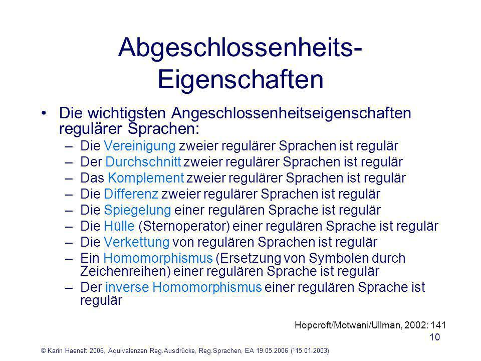 © Karin Haenelt 2006, Äquivalenzen Reg.Ausdrücke, Reg.Sprachen, EA 19.05.2006 ( 1 15.01.2003) 10 Abgeschlossenheits- Eigenschaften Die wichtigsten Angeschlossenheitseigenschaften regulärer Sprachen: –Die Vereinigung zweier regulärer Sprachen ist regulär –Der Durchschnitt zweier regulärer Sprachen ist regulär –Das Komplement zweier regulärer Sprachen ist regulär –Die Differenz zweier regulärer Sprachen ist regulär –Die Spiegelung einer regulären Sprache ist regulär –Die Hülle (Sternoperator) einer regulären Sprache ist regulär –Die Verkettung von regulären Sprachen ist regulär –Ein Homomorphismus (Ersetzung von Symbolen durch Zeichenreihen) einer regulären Sprache ist regulär –Der inverse Homomorphismus einer regulären Sprache ist regulär Hopcroft/Motwani/Ullman, 2002: 141