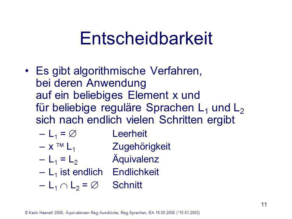 © Karin Haenelt 2006, Äquivalenzen Reg.Ausdrücke, Reg.Sprachen, EA 19.05.2006 ( 1 15.01.2003) 11 Entscheidbarkeit Es gibt algorithmische Verfahren, bei deren Anwendung auf ein beliebiges Element x und für beliebige reguläre Sprachen L 1 und L 2 sich nach endlich vielen Schritten ergibt –L 1 = Leerheit –x L 1 Zugehörigkeit –L 1 = L 2 Äquivalenz –L 1 ist endlich Endlichkeit –L 1 L 2 = Schnitt