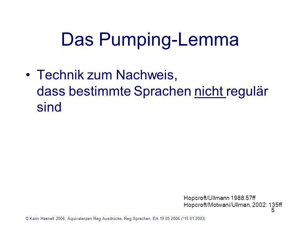 © Karin Haenelt 2006, Äquivalenzen Reg.Ausdrücke, Reg.Sprachen, EA 19.05.2006 ( 1 15.01.2003) 5 Das Pumping-Lemma Technik zum Nachweis, dass bestimmte Sprachen nicht regulär sind Hopcroft/Ullmann 1988:57ff Hopcroft/Motwani/Ullman, 2002: 135ff