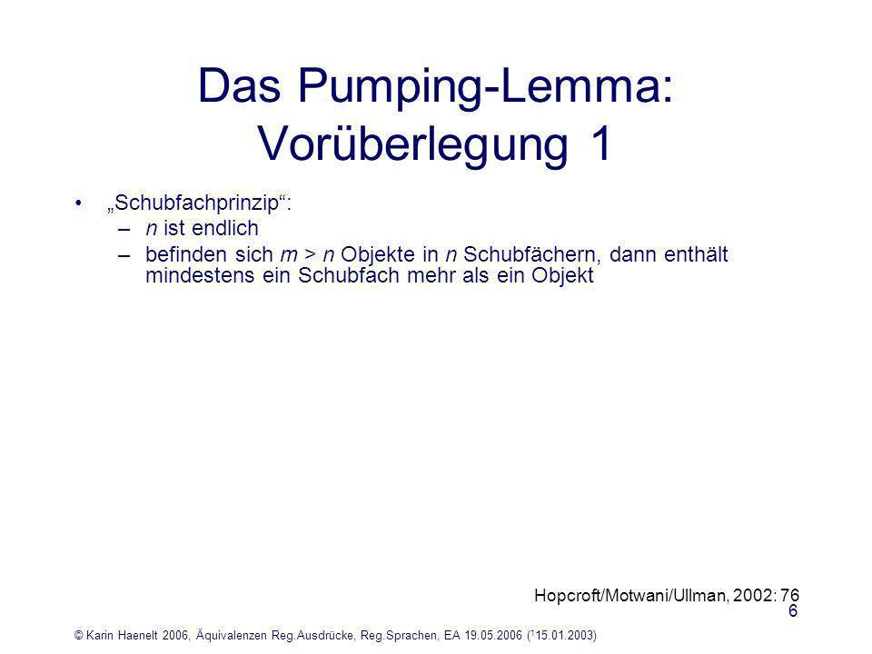 © Karin Haenelt 2006, Äquivalenzen Reg.Ausdrücke, Reg.Sprachen, EA 19.05.2006 ( 1 15.01.2003) 7 Das Pumping-Lemma: Vorüberlegung 2 Beispiel: die Sprache L={a i b i   i und i 1} ist nicht durch endliche Automaten beschreibbar Überlegung: –ein Automat, der a i b i akzeptiert, akzeptiert auch Zeichenreihen, die er nicht akzeptieren sollte, da sie nicht zu L gehören: Beispiel: a i+x b i (mit x und x 1) –ein endlicher Automat hat endlich viele Zustände (vgl.