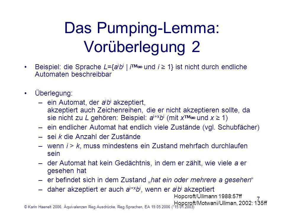 © Karin Haenelt 2006, Äquivalenzen Reg.Ausdrücke, Reg.Sprachen, EA 19.05.2006 ( 1 15.01.2003) 7 Das Pumping-Lemma: Vorüberlegung 2 Beispiel: die Sprache L={a i b i | i und i 1} ist nicht durch endliche Automaten beschreibbar Überlegung: –ein Automat, der a i b i akzeptiert, akzeptiert auch Zeichenreihen, die er nicht akzeptieren sollte, da sie nicht zu L gehören: Beispiel: a i+x b i (mit x und x 1) –ein endlicher Automat hat endlich viele Zustände (vgl.