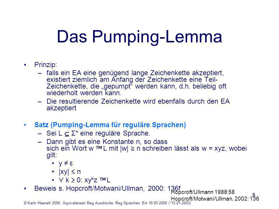 © Karin Haenelt 2006, Äquivalenzen Reg.Ausdrücke, Reg.Sprachen, EA 19.05.2006 ( 1 15.01.2003) 8 Das Pumping-Lemma Prinzip: –falls ein EA eine genügend lange Zeichenkette akzeptiert, existiert ziemlich am Anfang der Zeichenkette eine Teil- Zeichenkette, die gepumpt werden kann, d.h.