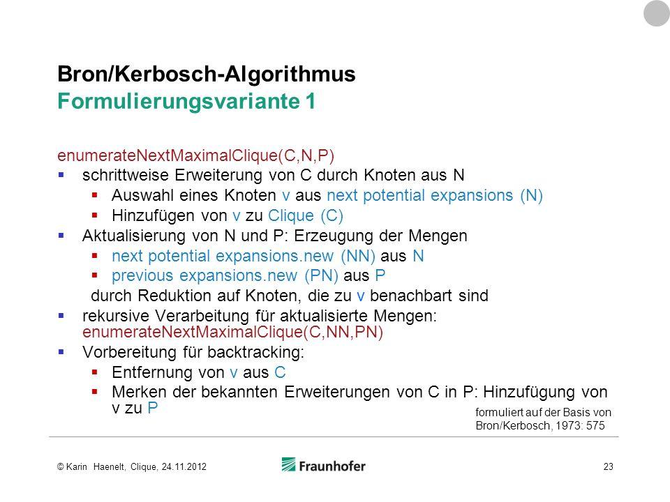 Bron/Kerbosch-Algorithmus Formulierungsvariante 1 enumerateNextMaximalClique(C,N,P) schrittweise Erweiterung von C durch Knoten aus N Auswahl eines Kn