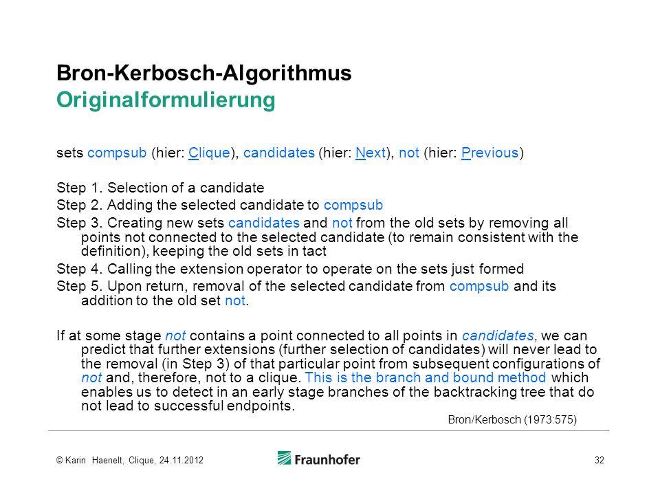 Bron-Kerbosch-Algorithmus Originalformulierung sets compsub (hier: Clique), candidates (hier: Next), not (hier: Previous) Step 1. Selection of a candi