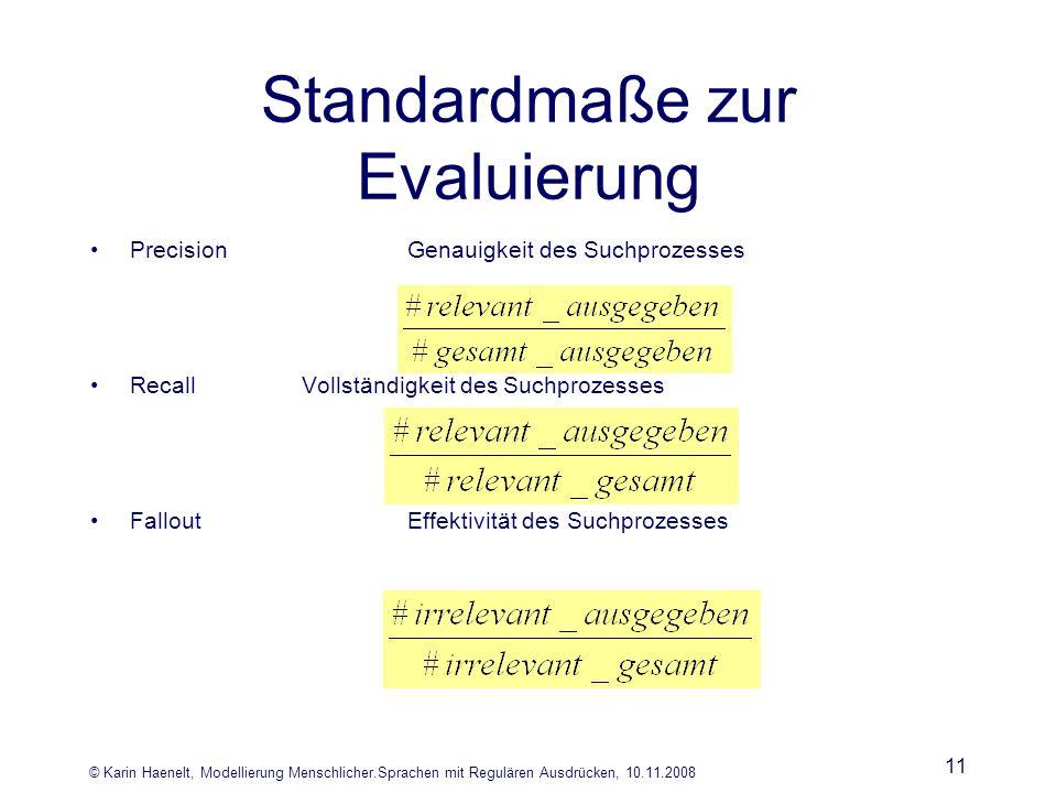 © Karin Haenelt, Modellierung Menschlicher.Sprachen mit Regulären Ausdrücken, 10.11.2008 11 Standardmaße zur Evaluierung PrecisionGenauigkeit des Such