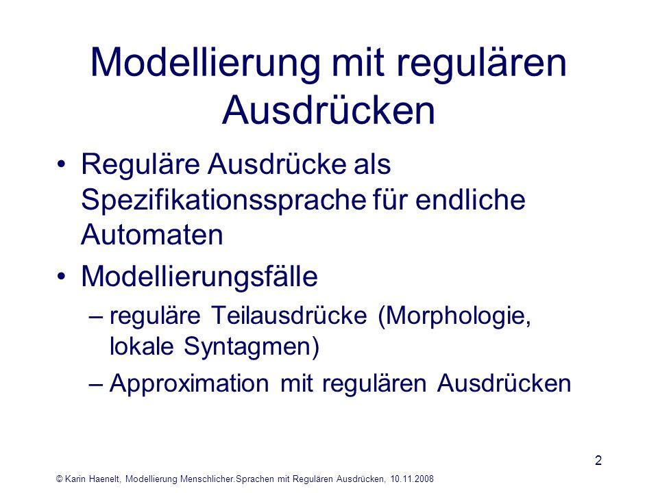© Karin Haenelt, Modellierung Menschlicher.Sprachen mit Regulären Ausdrücken, 10.11.2008 3 Reguläre Ausdrücke, endliche Akzeptoren, reguläre Sprachen L(e)= { (dete,adje,nomn), (dete,nomn), (adje, nomn), (nomn) } L(A)= { (dete,adje,nomn), (dete,nomn), (adje, nomn), (nomn) } e = (dete,adje,nomn)   (dete,nomn)   (adje,nomn)   (nomn) e = (dete ε) (adje ε) nomn e = dete.