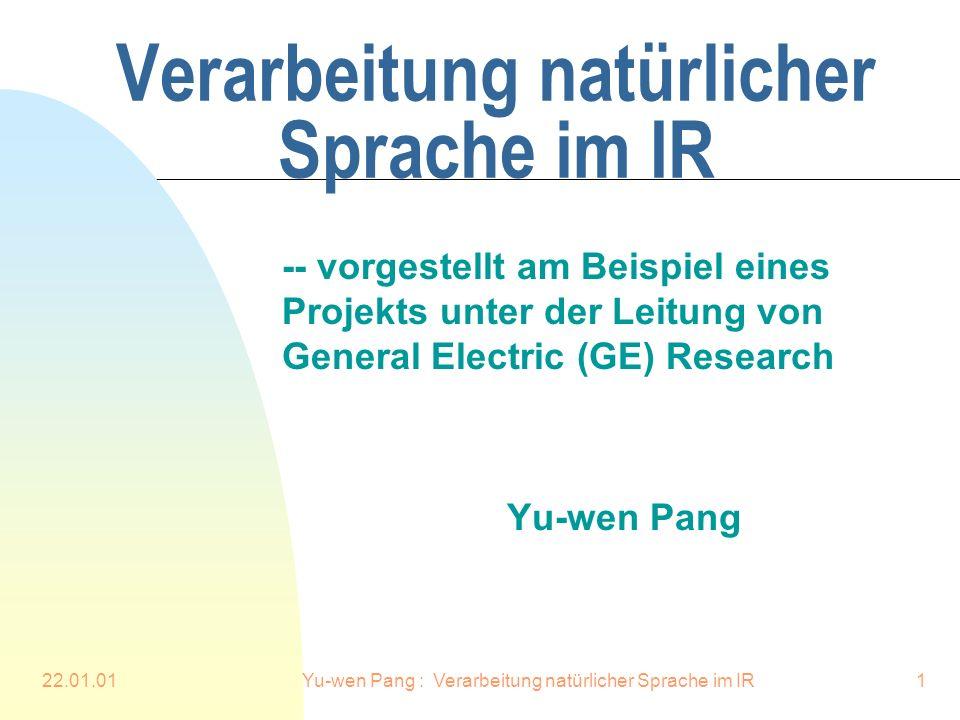 22.01.01Yu-wen Pang : Verarbeitung natürlicher Sprache im IR1 Verarbeitung natürlicher Sprache im IR -- vorgestellt am Beispiel eines Projekts unter der Leitung von General Electric (GE) Research Yu-wen Pang