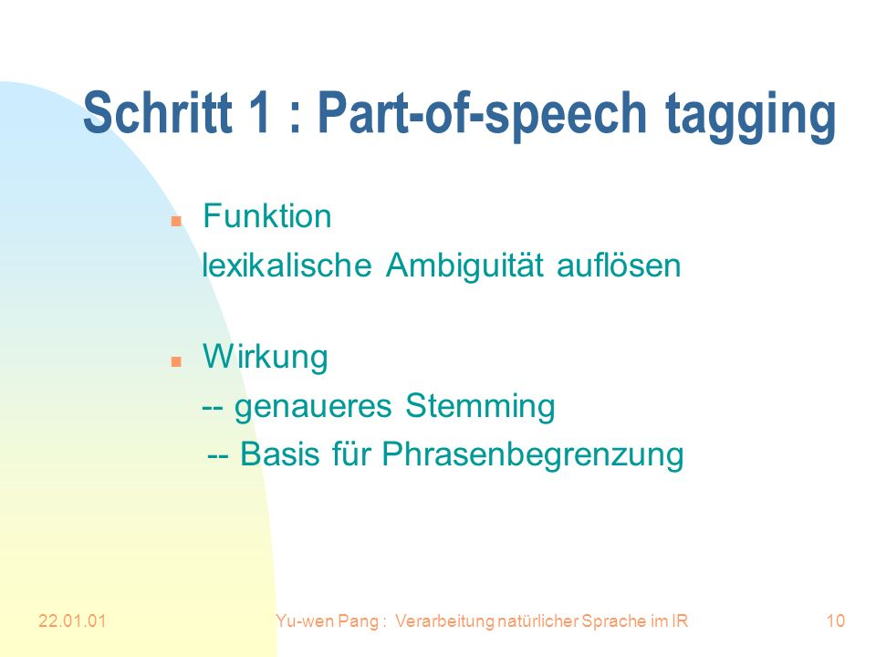 22.01.01Yu-wen Pang : Verarbeitung natürlicher Sprache im IR10 Schritt 1 : Part-of-speech tagging n Funktion lexikalische Ambiguität auflösen n Wirkung -- genaueres Stemming -- Basis für Phrasenbegrenzung