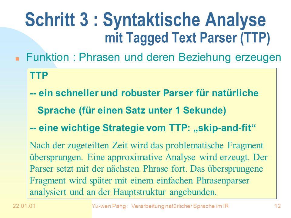 22.01.01Yu-wen Pang : Verarbeitung natürlicher Sprache im IR12 Schritt 3 : Syntaktische Analyse mit Tagged Text Parser (TTP) n Funktion : Phrasen und deren Beziehung erzeugen TTP -- ein schneller und robuster Parser für natürliche Sprache (für einen Satz unter 1 Sekunde) -- eine wichtige Strategie vom TTP: skip-and-fit Nach der zugeteilten Zeit wird das problematische Fragment übersprungen.