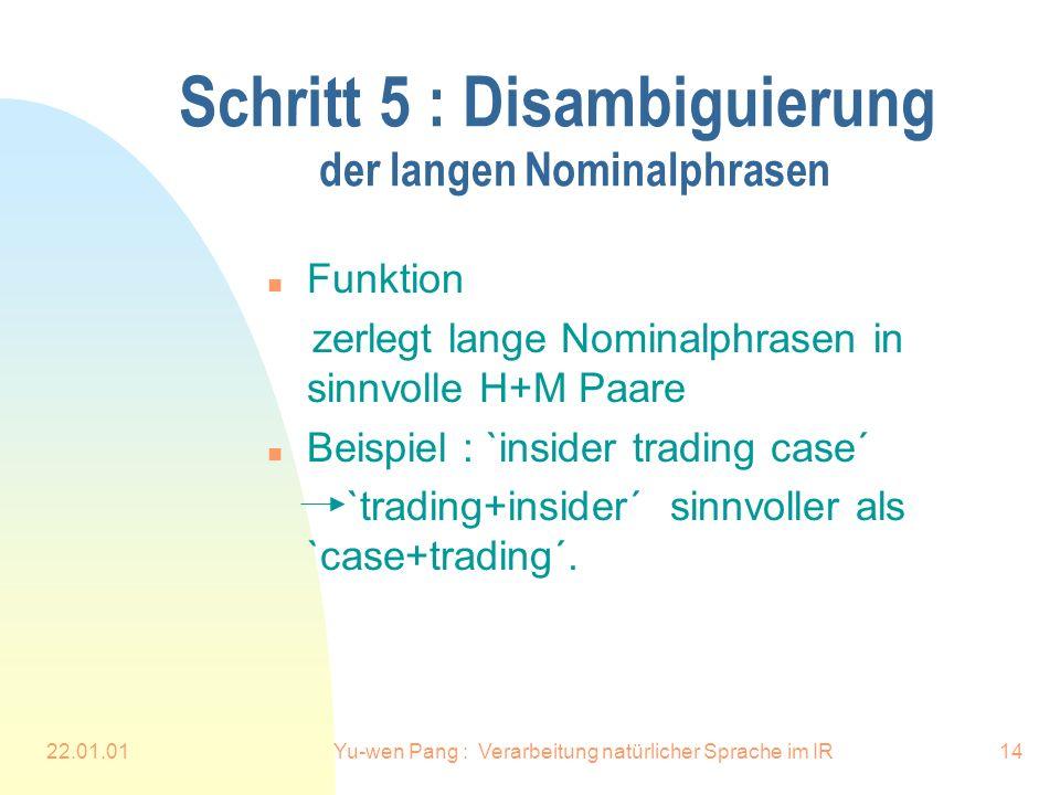 22.01.01Yu-wen Pang : Verarbeitung natürlicher Sprache im IR14 Schritt 5 : Disambiguierung der langen Nominalphrasen n Funktion zerlegt lange Nominalphrasen in sinnvolle H+M Paare n Beispiel : `insider trading case´ `trading+insider´ sinnvoller als `case+trading´.