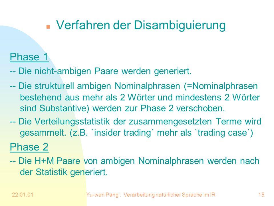 22.01.01Yu-wen Pang : Verarbeitung natürlicher Sprache im IR15 n Verfahren der Disambiguierung Phase 1 -- Die nicht-ambigen Paare werden generiert. --