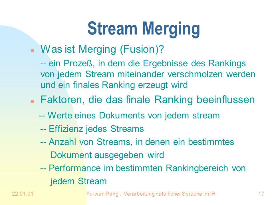 22.01.01Yu-wen Pang : Verarbeitung natürlicher Sprache im IR17 Stream Merging n Was ist Merging (Fusion)? -- ein Prozeß, in dem die Ergebnisse des Ran