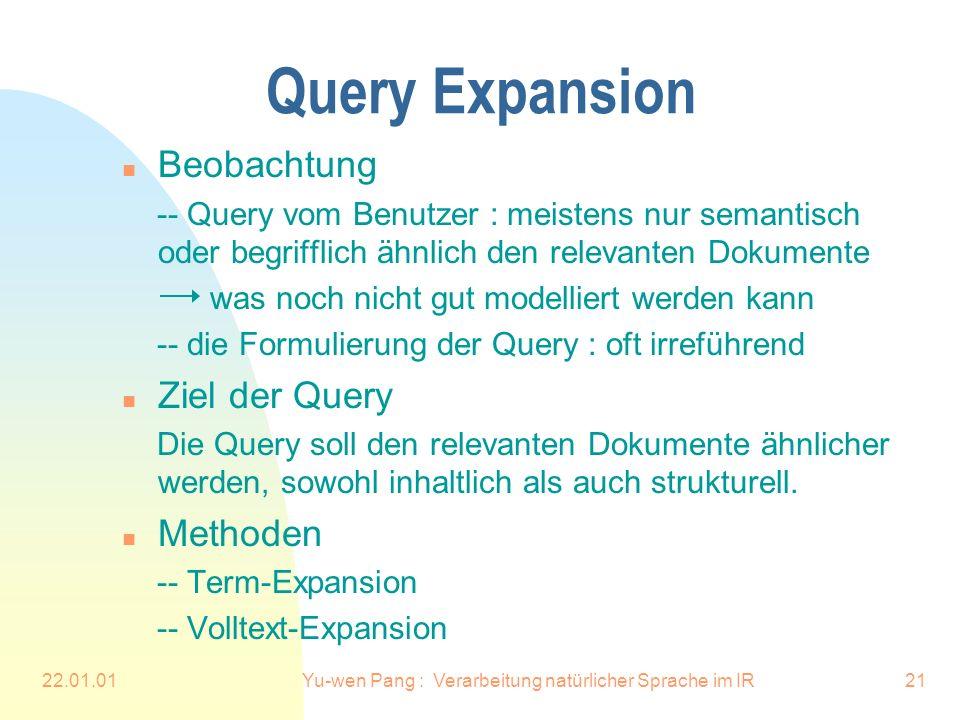 22.01.01Yu-wen Pang : Verarbeitung natürlicher Sprache im IR21 Query Expansion n Beobachtung -- Query vom Benutzer : meistens nur semantisch oder begrifflich ähnlich den relevanten Dokumente was noch nicht gut modelliert werden kann -- die Formulierung der Query : oft irreführend n Ziel der Query Die Query soll den relevanten Dokumente ähnlicher werden, sowohl inhaltlich als auch strukturell.