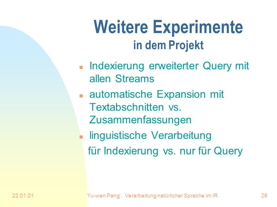 22.01.01Yu-wen Pang : Verarbeitung natürlicher Sprache im IR26 Weitere Experimente in dem Projekt n Indexierung erweiterter Query mit allen Streams n automatische Expansion mit Textabschnitten vs.