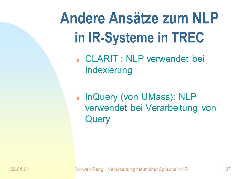 22.01.01Yu-wen Pang : Verarbeitung natürlicher Sprache im IR27 Andere Ansätze zum NLP in IR-Systeme in TREC n CLARIT : NLP verwendet bei Indexierung n InQuery (von UMass): NLP verwendet bei Verarbeitung von Query