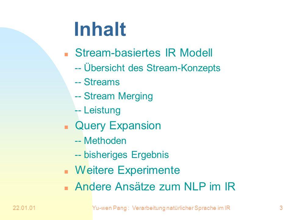 22.01.01Yu-wen Pang : Verarbeitung natürlicher Sprache im IR3 Inhalt n Stream-basiertes IR Modell -- Übersicht des Stream-Konzepts -- Streams -- Stream Merging -- Leistung n Query Expansion -- Methoden -- bisheriges Ergebnis n Weitere Experimente n Andere Ansätze zum NLP im IR