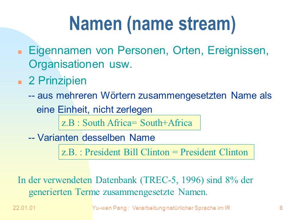 22.01.01Yu-wen Pang : Verarbeitung natürlicher Sprache im IR8 Namen (name stream) n Eigennamen von Personen, Orten, Ereignissen, Organisationen usw.