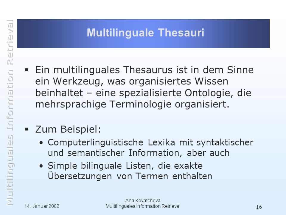 14. Januar 2002 Ana Kovatcheva Multilinguales Information Retrieval 16 Multilinguale Thesauri Ein multilinguales Thesaurus ist in dem Sinne ein Werkze
