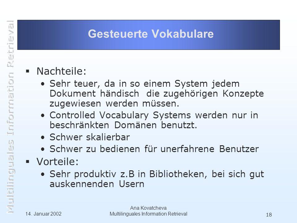 14. Januar 2002 Ana Kovatcheva Multilinguales Information Retrieval 18 Gesteuerte Vokabulare Nachteile: Sehr teuer, da in so einem System jedem Dokume