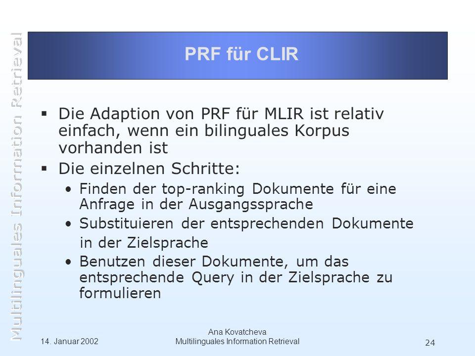 14. Januar 2002 Ana Kovatcheva Multilinguales Information Retrieval 24 PRF für CLIR Die Adaption von PRF für MLIR ist relativ einfach, wenn ein biling