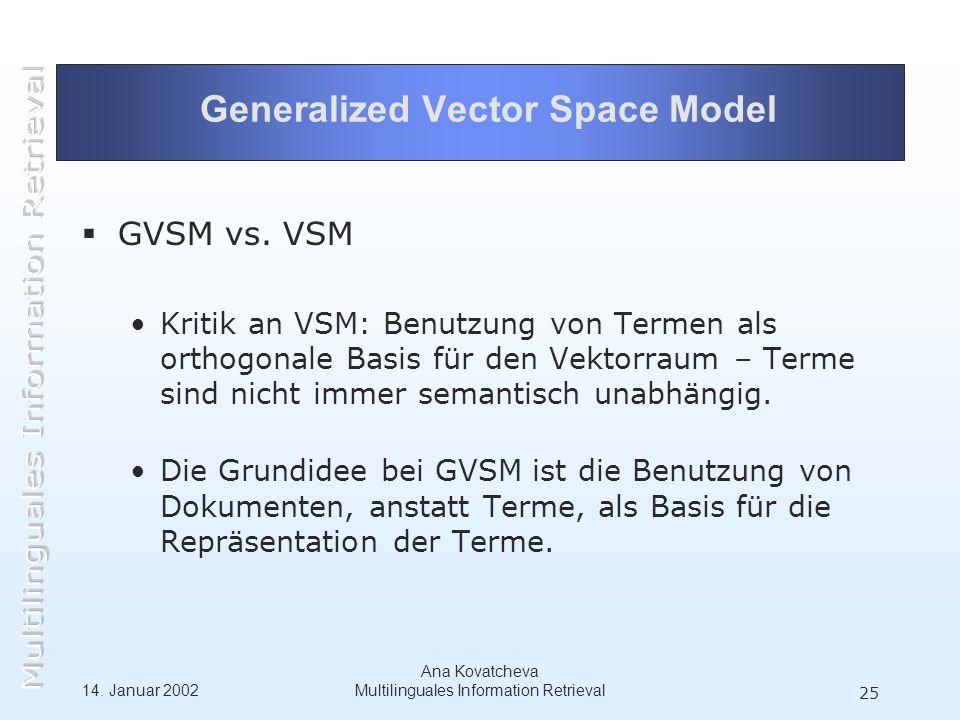 14. Januar 2002 Ana Kovatcheva Multilinguales Information Retrieval 25 Generalized Vector Space Model GVSM vs. VSM Kritik an VSM: Benutzung von Termen