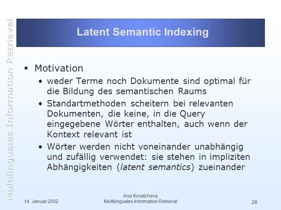 14. Januar 2002 Ana Kovatcheva Multilinguales Information Retrieval 28 Latent Semantic Indexing Motivation weder Terme noch Dokumente sind optimal für
